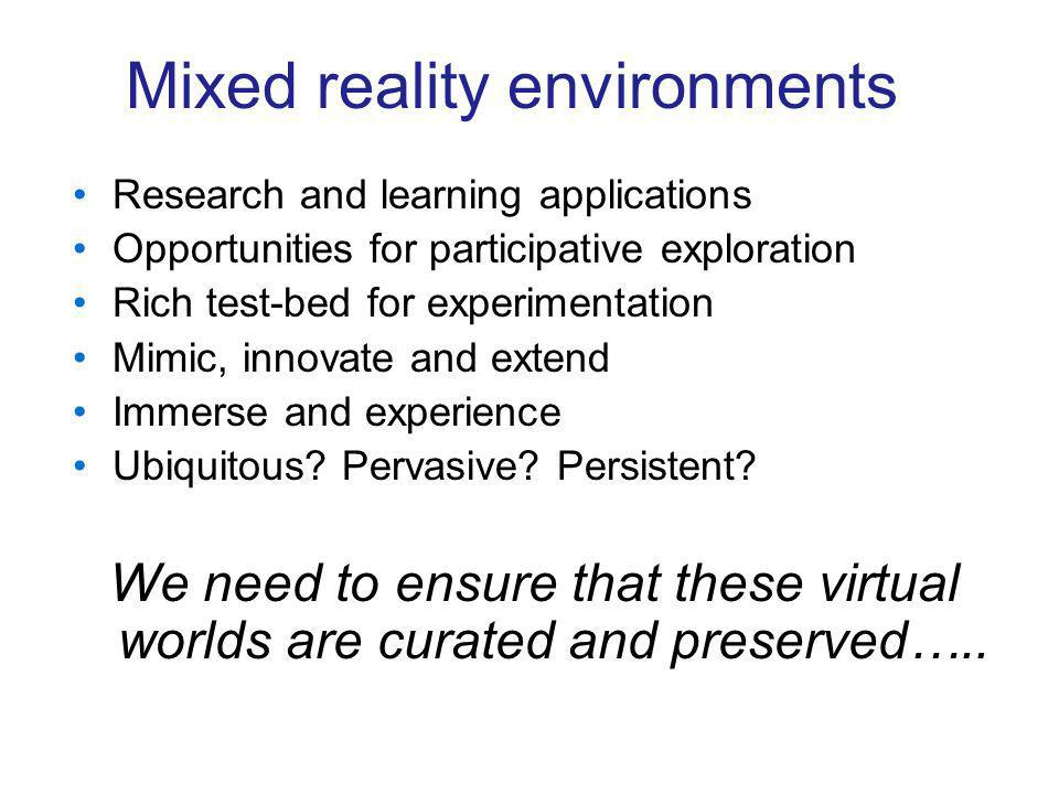 Mixed reality environments Research and learning applications Opportunities for participative exploration Rich test-bed for experimentation Mimic, innovate and extend Immerse and experience Ubiquitous.