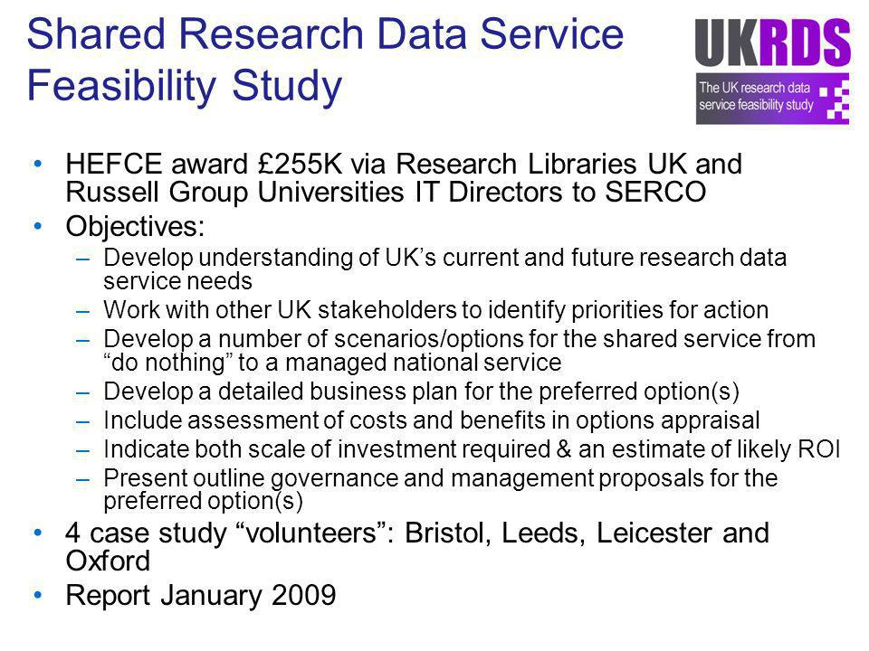 Shared Research Data Service Feasibility Study HEFCE award £255K via Research Libraries UK and Russell Group Universities IT Directors to SERCO Objectives: –Develop understanding of UKs current and future research data service needs –Work with other UK stakeholders to identify priorities for action –Develop a number of scenarios/options for the shared service from do nothing to a managed national service –Develop a detailed business plan for the preferred option(s) –Include assessment of costs and benefits in options appraisal –Indicate both scale of investment required & an estimate of likely ROI –Present outline governance and management proposals for the preferred option(s) 4 case study volunteers: Bristol, Leeds, Leicester and Oxford Report January 2009