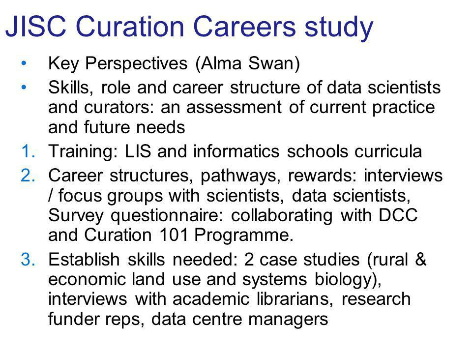 JISC Curation Careers study Key Perspectives (Alma Swan) Skills, role and career structure of data scientists and curators: an assessment of current practice and future needs 1.Training: LIS and informatics schools curricula 2.Career structures, pathways, rewards: interviews / focus groups with scientists, data scientists, Survey questionnaire: collaborating with DCC and Curation 101 Programme.