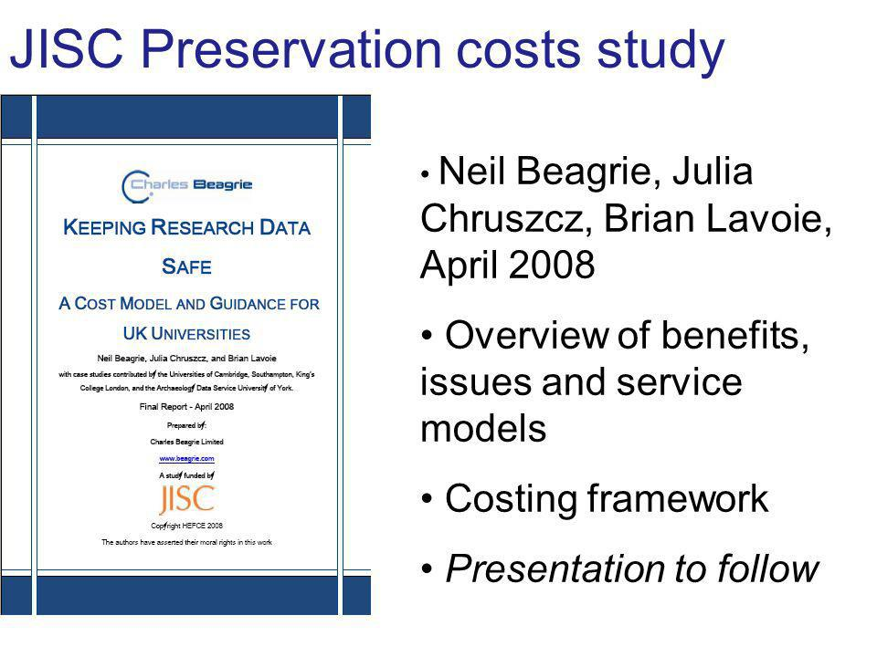 JISC Preservation costs study Neil Beagrie, Julia Chruszcz, Brian Lavoie, April 2008 Overview of benefits, issues and service models Costing framework Presentation to follow
