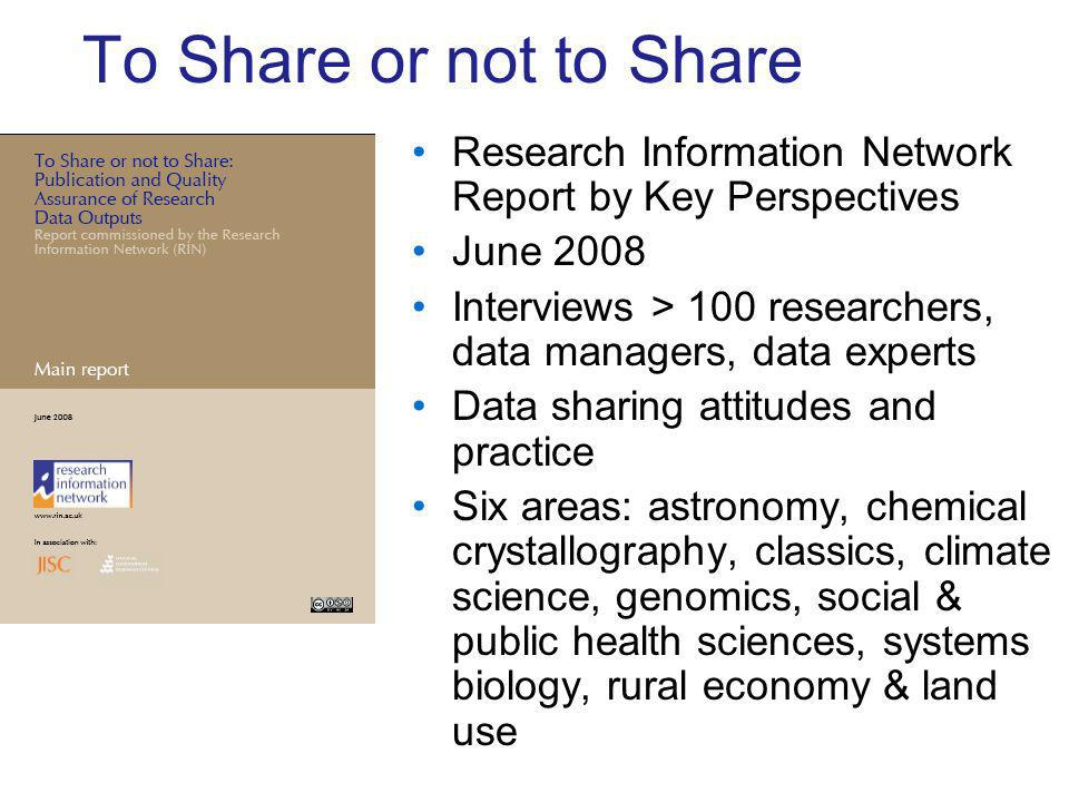 To Share or not to Share Research Information Network Report by Key Perspectives June 2008 Interviews > 100 researchers, data managers, data experts Data sharing attitudes and practice Six areas: astronomy, chemical crystallography, classics, climate science, genomics, social & public health sciences, systems biology, rural economy & land use