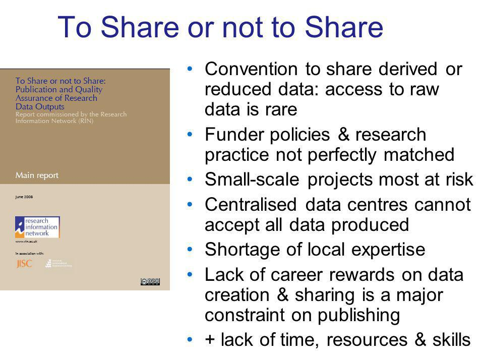 To Share or not to Share Convention to share derived or reduced data: access to raw data is rare Funder policies & research practice not perfectly matched Small-scale projects most at risk Centralised data centres cannot accept all data produced Shortage of local expertise Lack of career rewards on data creation & sharing is a major constraint on publishing + lack of time, resources & skills