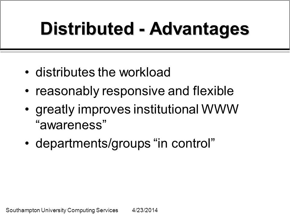 Southampton University Computing Services4/23/2014 Distributed - Advantages distributes the workload reasonably responsive and flexible greatly improv