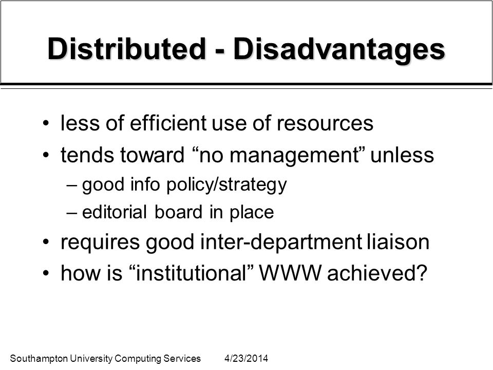 Southampton University Computing Services4/23/2014 Distributed - Disadvantages less of efficient use of resources tends toward no management unless –good info policy/strategy –editorial board in place requires good inter-department liaison how is institutional WWW achieved?