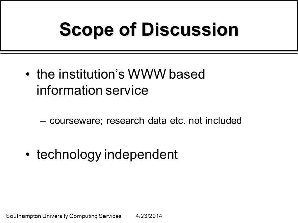 Southampton University Computing Services4/23/2014 Scope of Discussion the institutions WWW based information service –courseware; research data etc.