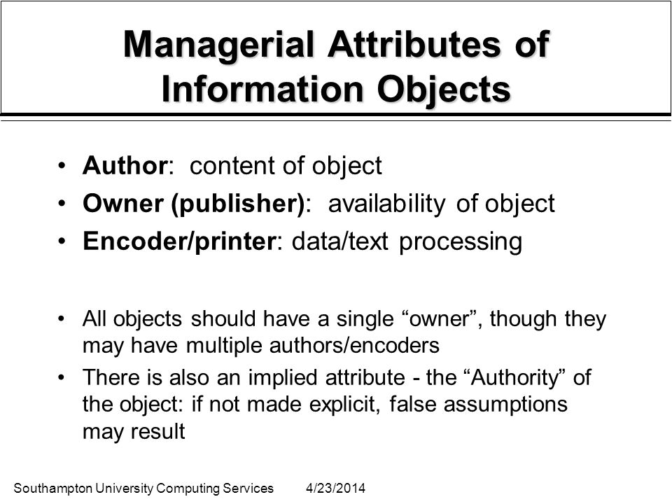 Southampton University Computing Services4/23/2014 Managerial Attributes of Information Objects Author: content of object Owner (publisher): availability of object Encoder/printer: data/text processing All objects should have a single owner, though they may have multiple authors/encoders There is also an implied attribute - the Authority of the object: if not made explicit, false assumptions may result