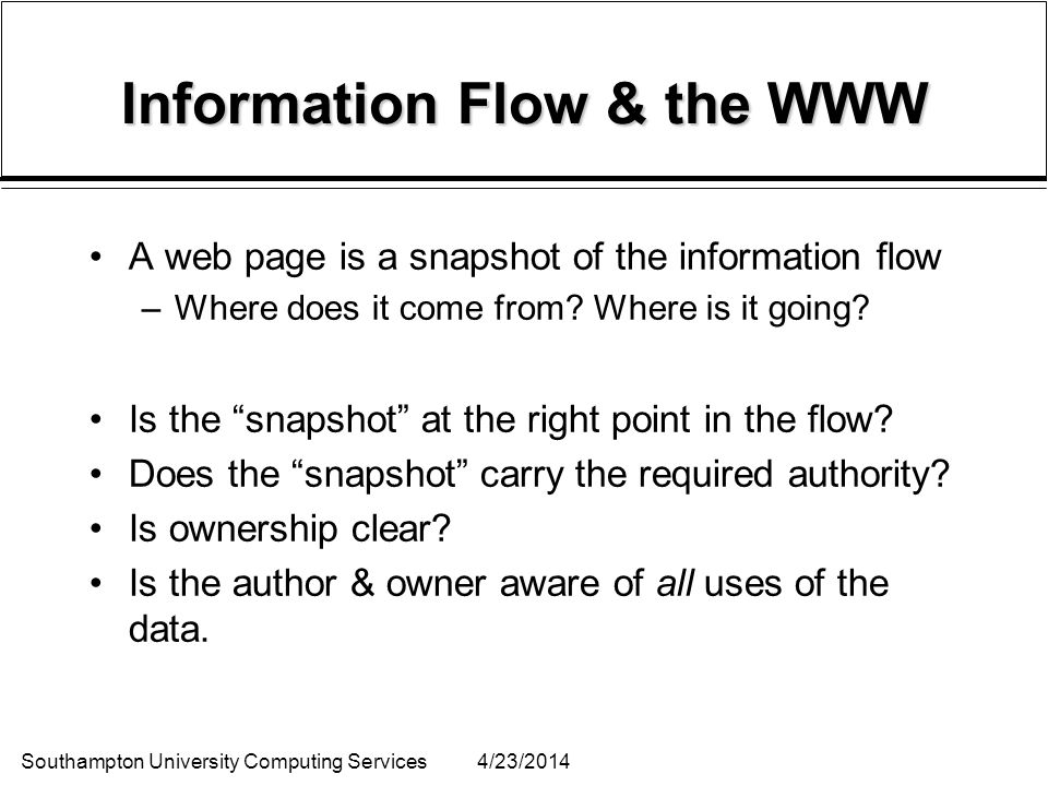 Southampton University Computing Services4/23/2014 Information Flow & the WWW A web page is a snapshot of the information flow –Where does it come from.