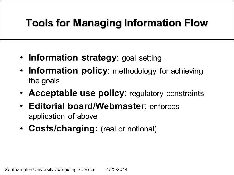 Southampton University Computing Services4/23/2014 Tools for Managing Information Flow Information strategy: goal setting Information policy: methodology for achieving the goals Acceptable use policy: regulatory constraints Editorial board/Webmaster: enforces application of above Costs/charging: (real or notional)