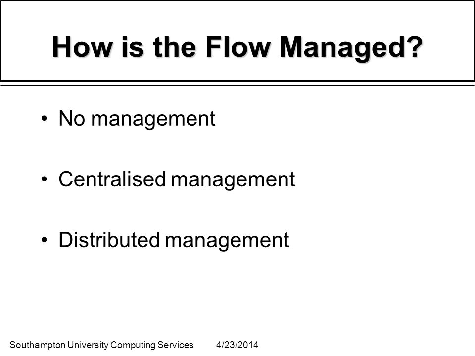 Southampton University Computing Services4/23/2014 How is the Flow Managed? No management Centralised management Distributed management
