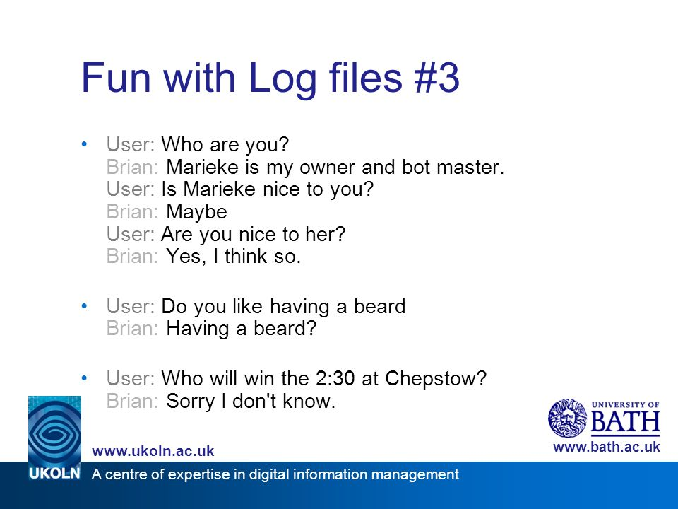 A centre of expertise in digital information management www.ukoln.ac.uk www.bath.ac.uk Fun with Log files #3 User: Who are you? Brian: Marieke is my o