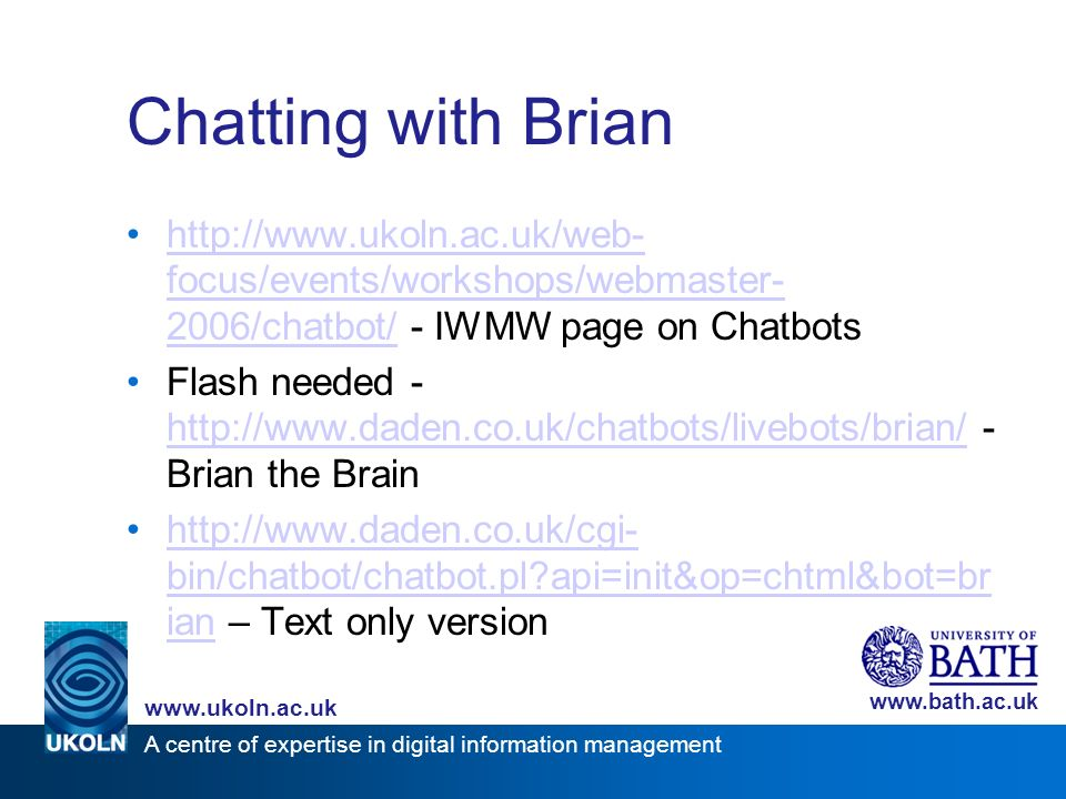 A centre of expertise in digital information management www.ukoln.ac.uk www.bath.ac.uk Chatting with Brian http://www.ukoln.ac.uk/web- focus/events/workshops/webmaster- 2006/chatbot/ - IWMW page on Chatbotshttp://www.ukoln.ac.uk/web- focus/events/workshops/webmaster- 2006/chatbot/ Flash needed - http://www.daden.co.uk/chatbots/livebots/brian/ - Brian the Brain http://www.daden.co.uk/chatbots/livebots/brian/ http://www.daden.co.uk/cgi- bin/chatbot/chatbot.pl api=init&op=chtml&bot=br ian – Text only versionhttp://www.daden.co.uk/cgi- bin/chatbot/chatbot.pl api=init&op=chtml&bot=br ian