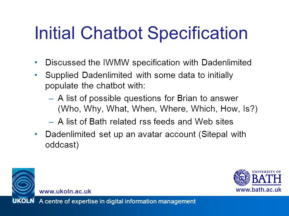 A centre of expertise in digital information management www.ukoln.ac.uk www.bath.ac.uk Initial Chatbot Specification Discussed the IWMW specification