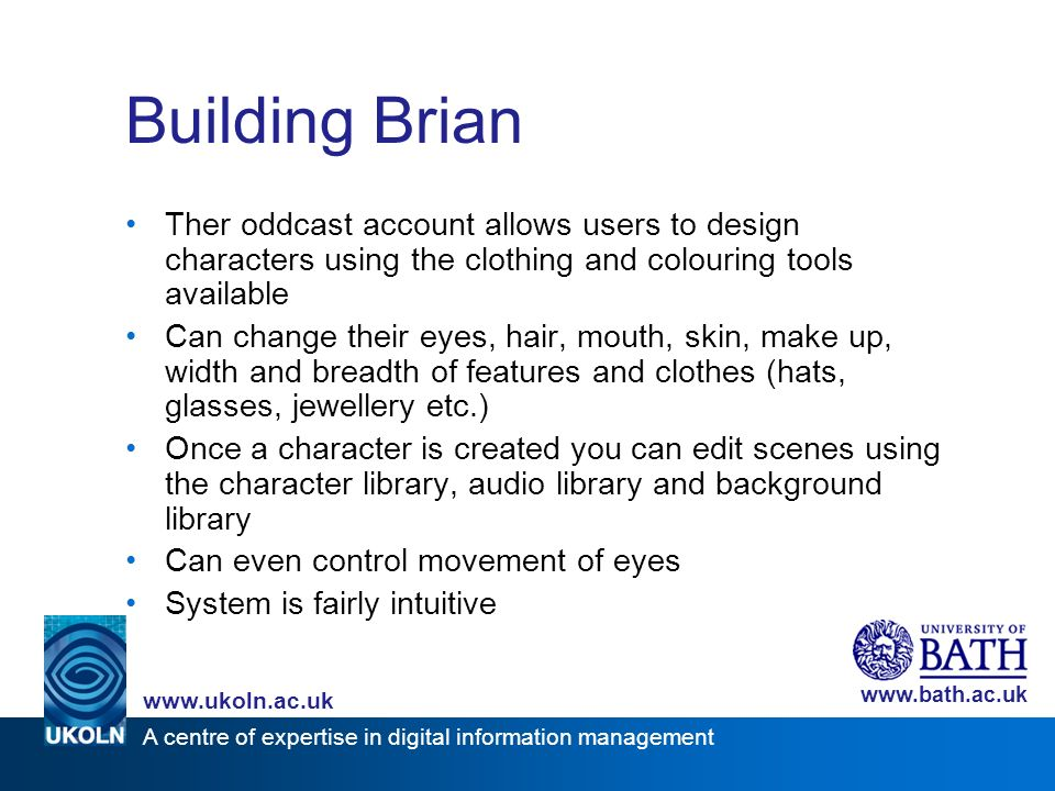 A centre of expertise in digital information management www.ukoln.ac.uk www.bath.ac.uk Building Brian Ther oddcast account allows users to design characters using the clothing and colouring tools available Can change their eyes, hair, mouth, skin, make up, width and breadth of features and clothes (hats, glasses, jewellery etc.) Once a character is created you can edit scenes using the character library, audio library and background library Can even control movement of eyes System is fairly intuitive