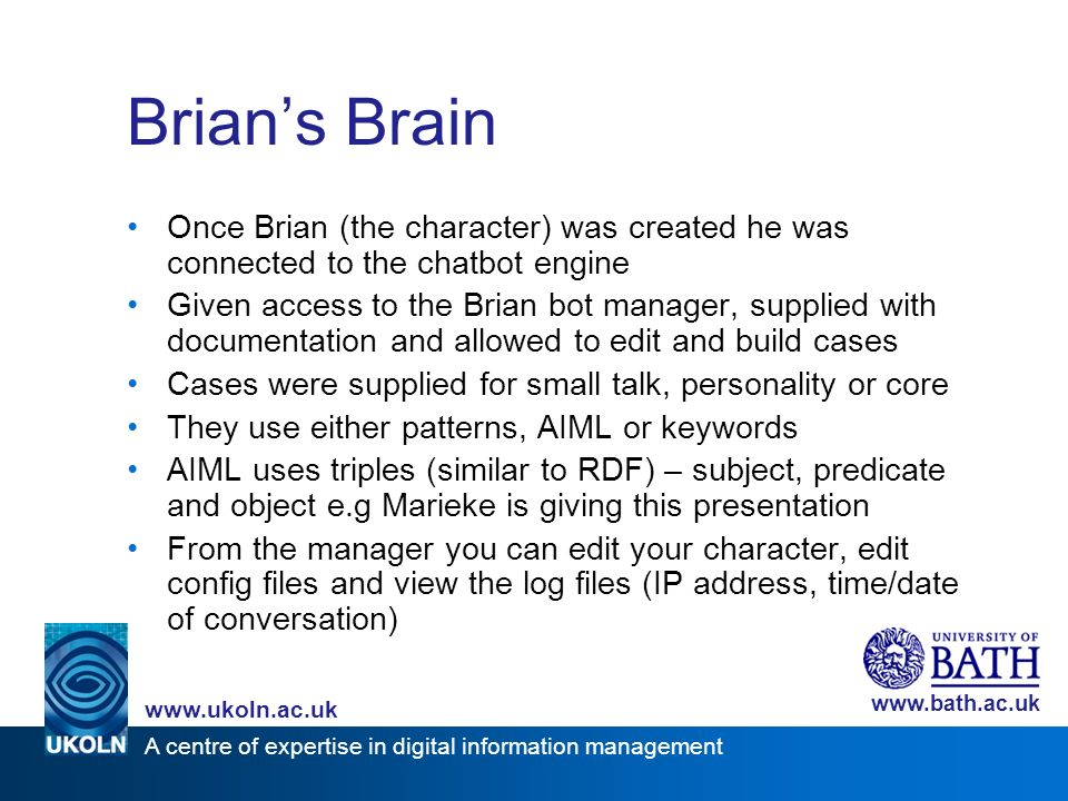 A centre of expertise in digital information management www.ukoln.ac.uk www.bath.ac.uk Brians Brain Once Brian (the character) was created he was connected to the chatbot engine Given access to the Brian bot manager, supplied with documentation and allowed to edit and build cases Cases were supplied for small talk, personality or core They use either patterns, AIML or keywords AIML uses triples (similar to RDF) – subject, predicate and object e.g Marieke is giving this presentation From the manager you can edit your character, edit config files and view the log files (IP address, time/date of conversation)