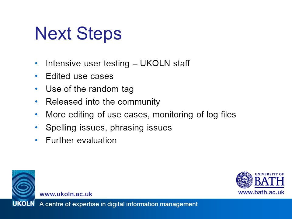 A centre of expertise in digital information management www.ukoln.ac.uk www.bath.ac.uk Next Steps Intensive user testing – UKOLN staff Edited use cases Use of the random tag Released into the community More editing of use cases, monitoring of log files Spelling issues, phrasing issues Further evaluation