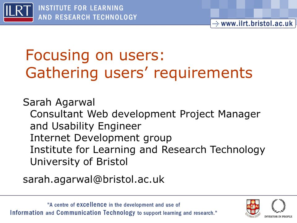 1 Focusing on users: Gathering users requirements Sarah Agarwal Consultant Web development Project Manager and Usability Engineer Internet Development group Institute for Learning and Research Technology University of Bristol sarah.agarwal@bristol.ac.uk