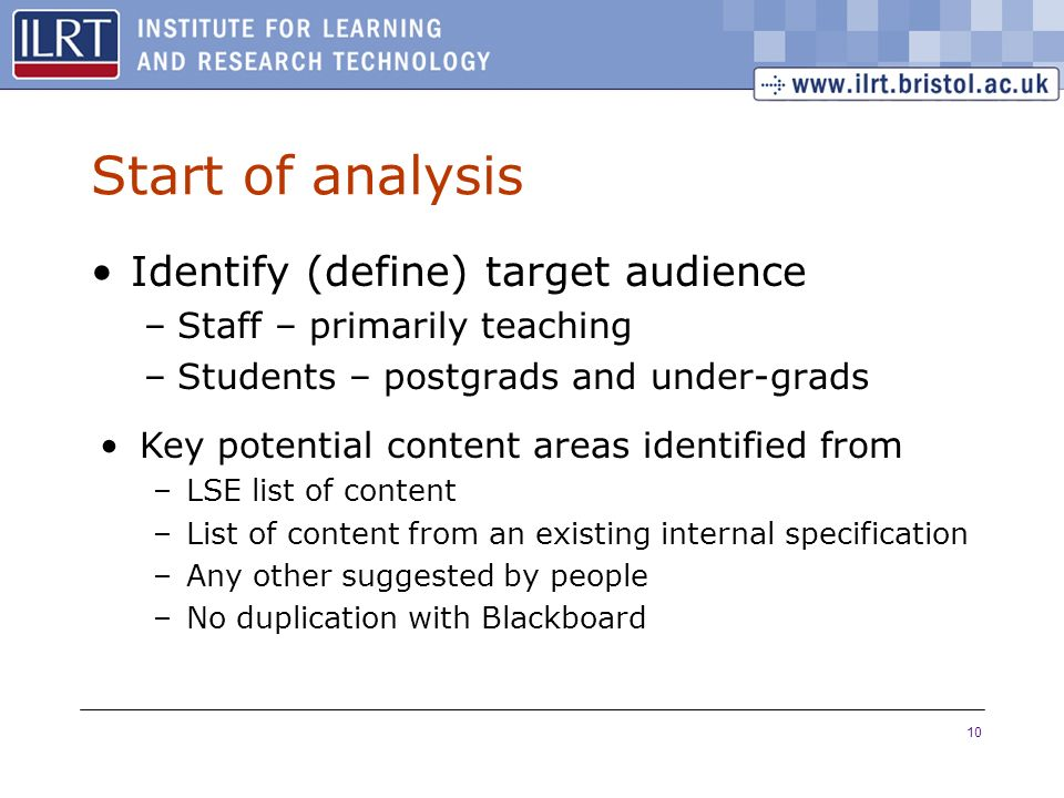 10 Start of analysis Identify (define) target audience –Staff – primarily teaching –Students – postgrads and under-grads Key potential content areas identified from –LSE list of content –List of content from an existing internal specification –Any other suggested by people –No duplication with Blackboard
