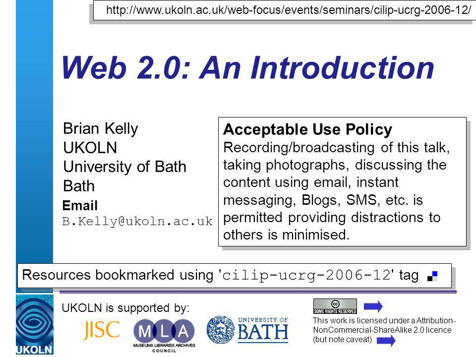 A centre of expertise in digital information managementwww.ukoln.ac.uk Web 2.0: An Introduction Brian Kelly UKOLN University of Bath Bath  UKOLN is supported by:   Acceptable Use Policy Recording/broadcasting of this talk, taking photographs, discussing the content using  , instant messaging, Blogs, SMS, etc.