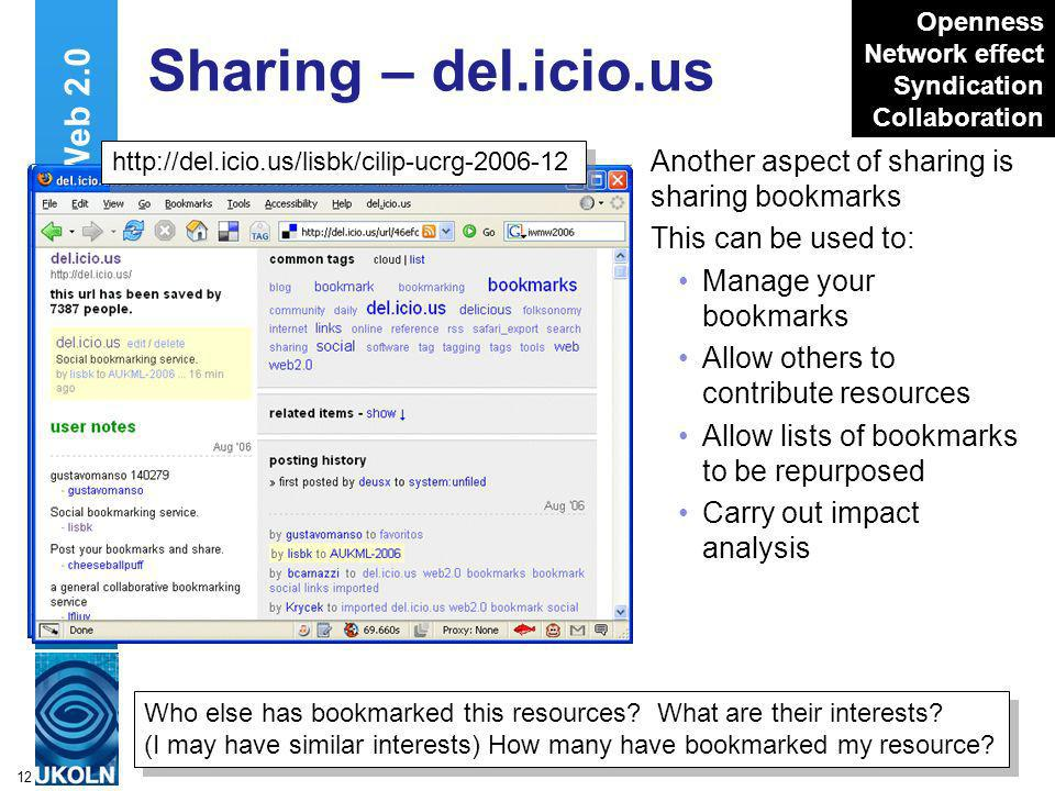 A centre of expertise in digital information managementwww.ukoln.ac.uk 12 Sharing – del.icio.us Another aspect of sharing is sharing bookmarks This can be used to: Manage your bookmarks Allow others to contribute resources Allow lists of bookmarks to be repurposed Carry out impact analysis Web 2.0 Who else has bookmarked this resources.
