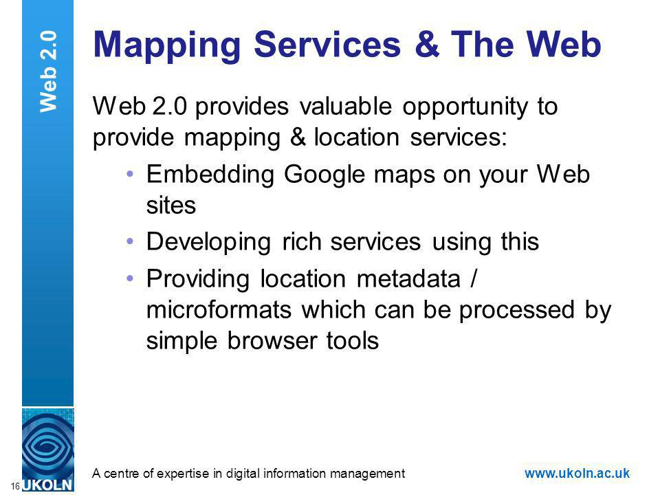A centre of expertise in digital information managementwww.ukoln.ac.uk 16 Web 2.0 Mapping Services & The Web Web 2.0 provides valuable opportunity to provide mapping & location services: Embedding Google maps on your Web sites Developing rich services using this Providing location metadata / microformats which can be processed by simple browser tools