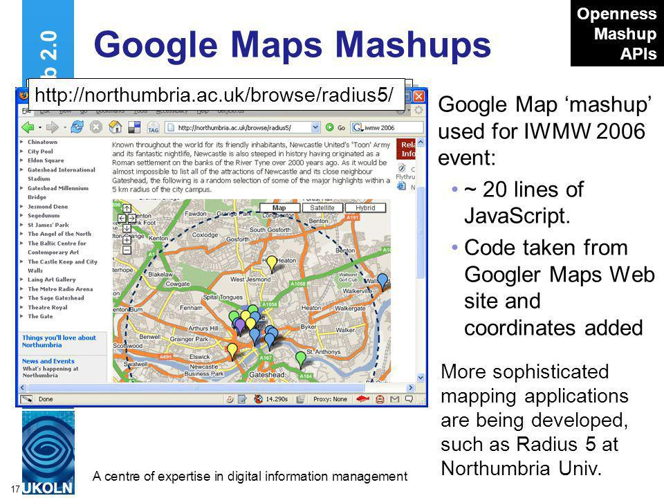 A centre of expertise in digital information managementwww.ukoln.ac.uk 17 Web 2.0 Google Maps Mashups Google Map mashup used for IWMW 2006 event: ~ 20 lines of JavaScript.