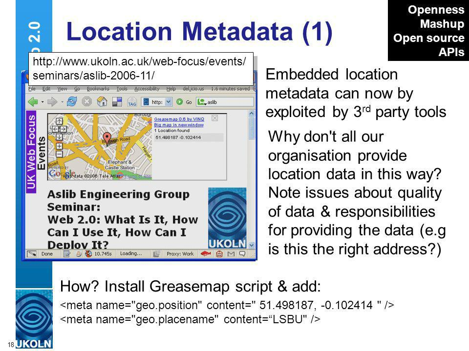 A centre of expertise in digital information managementwww.ukoln.ac.uk 18 Web 2.0 Location Metadata (1) Embedded location metadata can now by exploited by 3 rd party tools Openness Mashup Open source APIs Why don t all our organisation provide location data in this way.