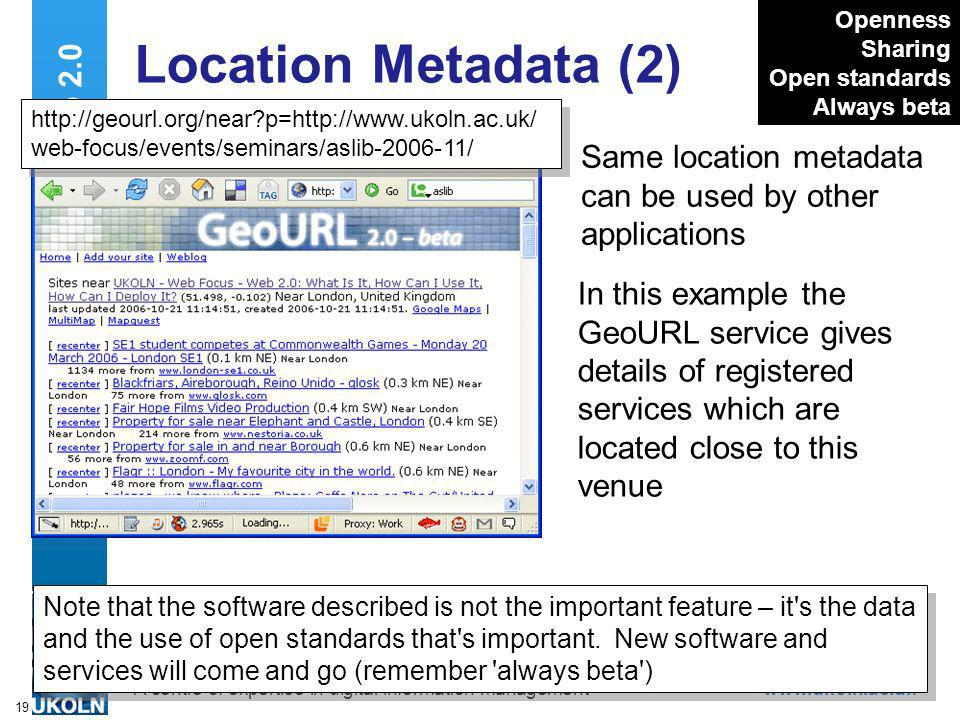 A centre of expertise in digital information managementwww.ukoln.ac.uk 19 Web 2.0 Location Metadata (2) Same location metadata can be used by other applications Openness Sharing Open standards Always beta In this example the GeoURL service gives details of registered services which are located close to this venue Note that the software described is not the important feature – it s the data and the use of open standards that s important.