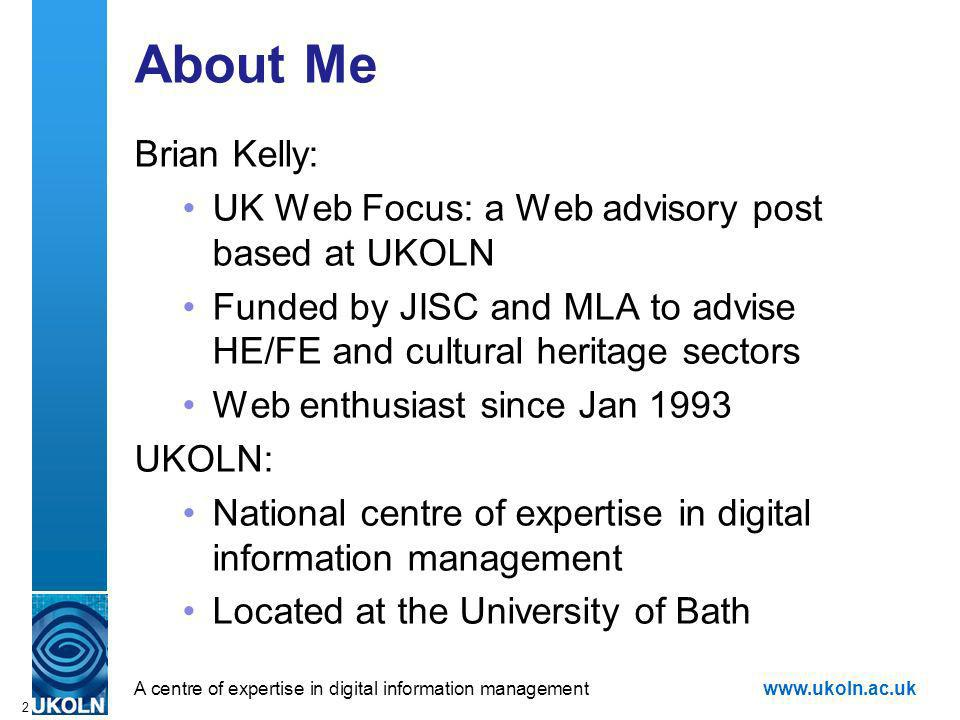A centre of expertise in digital information managementwww.ukoln.ac.uk 2 About Me Brian Kelly: UK Web Focus: a Web advisory post based at UKOLN Funded by JISC and MLA to advise HE/FE and cultural heritage sectors Web enthusiast since Jan 1993 UKOLN: National centre of expertise in digital information management Located at the University of Bath