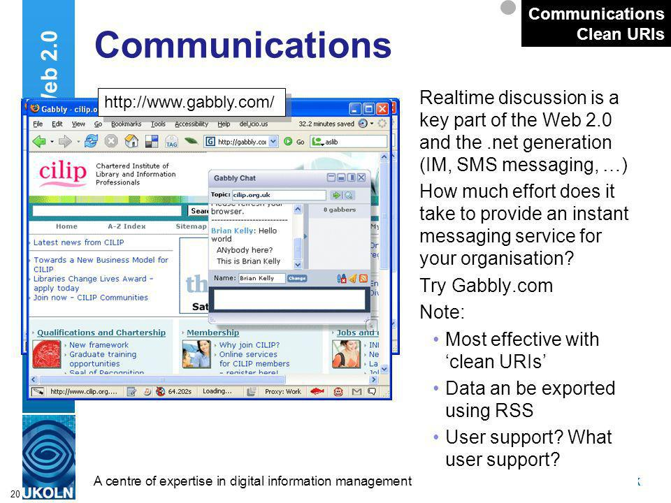 A centre of expertise in digital information managementwww.ukoln.ac.uk 20 Communications Realtime discussion is a key part of the Web 2.0 and the.net generation (IM, SMS messaging, …) How much effort does it take to provide an instant messaging service for your organisation.