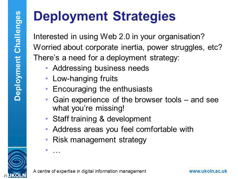 A centre of expertise in digital information managementwww.ukoln.ac.uk 25 Deployment Strategies Interested in using Web 2.0 in your organisation.