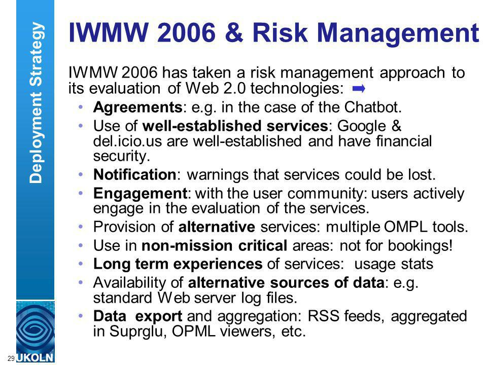 A centre of expertise in digital information managementwww.ukoln.ac.uk 29 IWMW 2006 & Risk Management IWMW 2006 has taken a risk management approach to its evaluation of Web 2.0 technologies: Agreements: e.g.