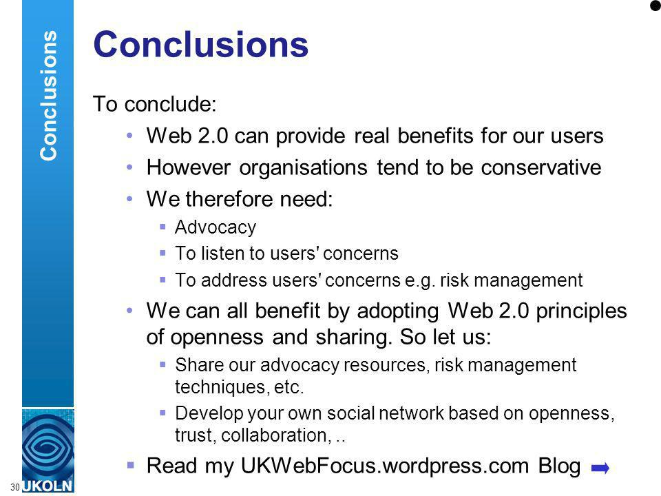 A centre of expertise in digital information managementwww.ukoln.ac.uk 30 Conclusions To conclude: Web 2.0 can provide real benefits for our users However organisations tend to be conservative We therefore need: Advocacy To listen to users concerns To address users concerns e.g.