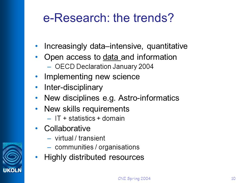CNI Spring 200410 e-Research: the trends? Increasingly data–intensive, quantitative Open access to data and information –OECD Declaration January 2004
