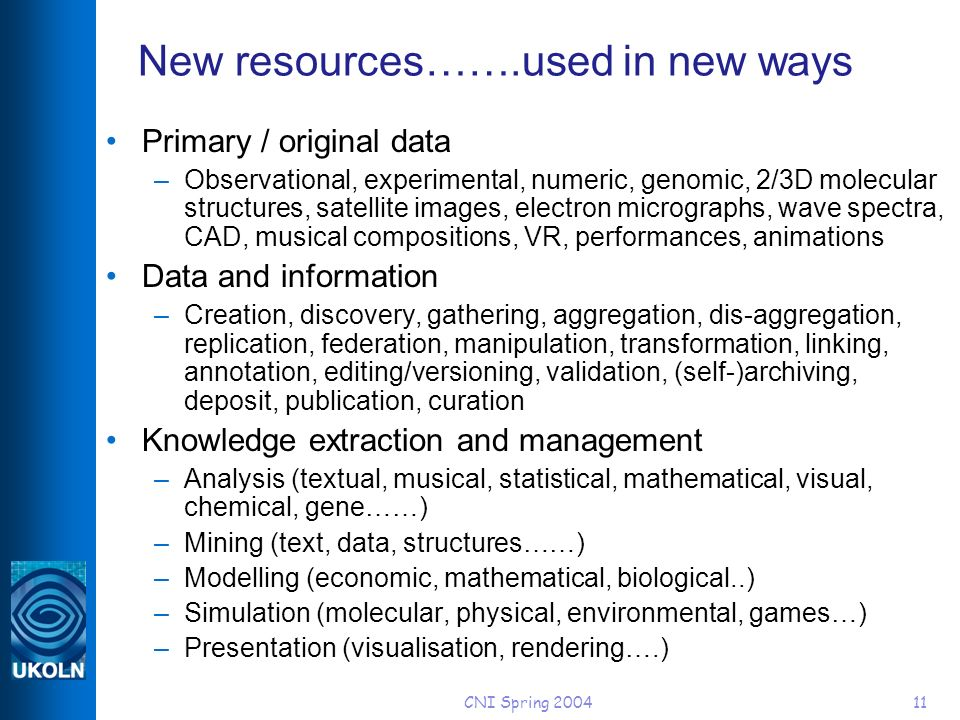 CNI Spring 200411 New resources…….used in new ways Primary / original data –Observational, experimental, numeric, genomic, 2/3D molecular structures, satellite images, electron micrographs, wave spectra, CAD, musical compositions, VR, performances, animations Data and information –Creation, discovery, gathering, aggregation, dis-aggregation, replication, federation, manipulation, transformation, linking, annotation, editing/versioning, validation, (self-)archiving, deposit, publication, curation Knowledge extraction and management –Analysis (textual, musical, statistical, mathematical, visual, chemical, gene……) –Mining (text, data, structures……) –Modelling (economic, mathematical, biological..) –Simulation (molecular, physical, environmental, games…) –Presentation (visualisation, rendering….)