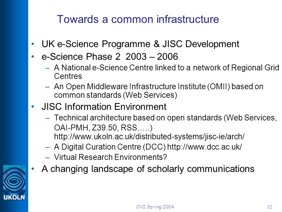 CNI Spring 200412 Towards a common infrastructure UK e-Science Programme & JISC Development e-Science Phase 2 2003 – 2006 –A National e-Science Centre linked to a network of Regional Grid Centres –An Open Middleware Infrastructure Institute (OMII) based on common standards (Web Services) JISC Information Environment –Technical architecture based on open standards (Web Services, OAI-PMH, Z39.50, RSS…..) http://www.ukoln.ac.uk/distributed-systems/jisc-ie/arch/ –A Digital Curation Centre (DCC) http://www.dcc.ac.uk/ –Virtual Research Environments.