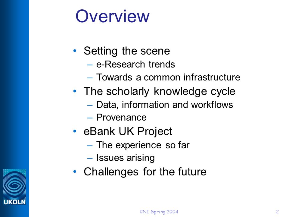 CNI Spring Overview Setting the scene –e-Research trends –Towards a common infrastructure The scholarly knowledge cycle –Data, information and workflows –Provenance eBank UK Project –The experience so far –Issues arising Challenges for the future