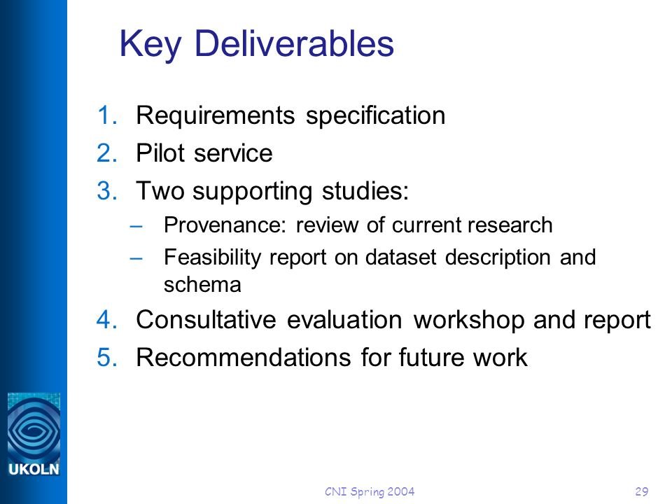CNI Spring Key Deliverables 1.Requirements specification 2.Pilot service 3.Two supporting studies: –Provenance: review of current research –Feasibility report on dataset description and schema 4.Consultative evaluation workshop and report 5.Recommendations for future work