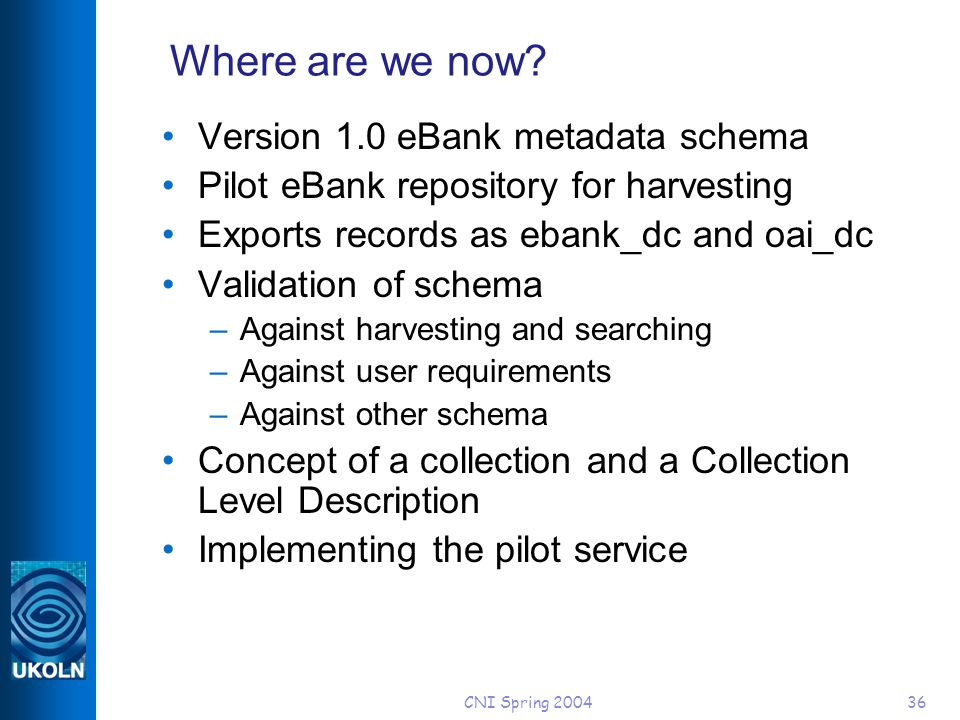 CNI Spring 200436 Where are we now? Version 1.0 eBank metadata schema Pilot eBank repository for harvesting Exports records as ebank_dc and oai_dc Val