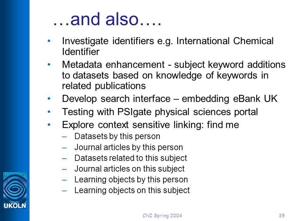 CNI Spring 200439 …and also…. Investigate identifiers e.g. International Chemical Identifier Metadata enhancement - subject keyword additions to datas