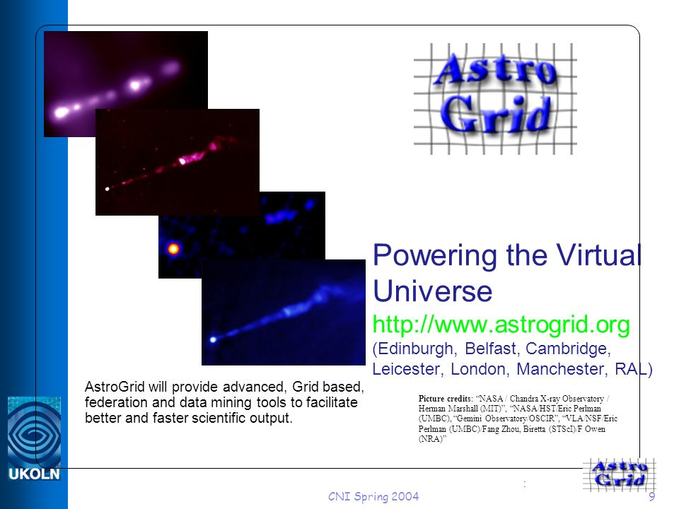 CNI Spring Powering the Virtual Universe   (Edinburgh, Belfast, Cambridge, Leicester, London, Manchester, RAL) AstroGrid will provide advanced, Grid based, federation and data mining tools to facilitate better and faster scientific output.