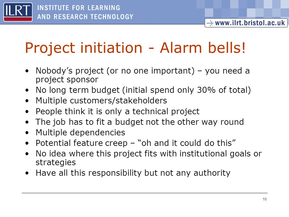 10 Project initiation - Alarm bells! Nobodys project (or no one important) – you need a project sponsor No long term budget (initial spend only 30% of