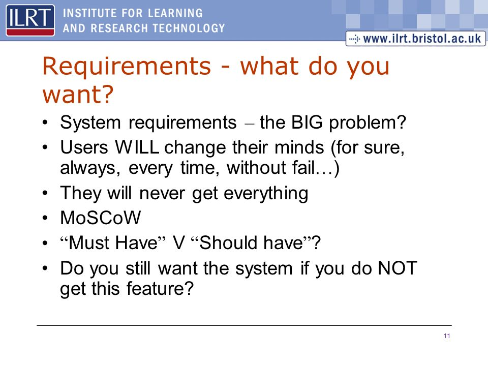 11 Requirements - what do you want? System requirements – the BIG problem? Users WILL change their minds (for sure, always, every time, without fail …