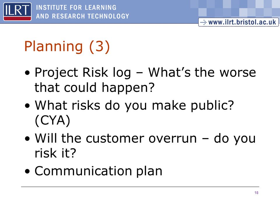 18 Planning (3) Project Risk log – Whats the worse that could happen? What risks do you make public? (CYA) Will the customer overrun – do you risk it?