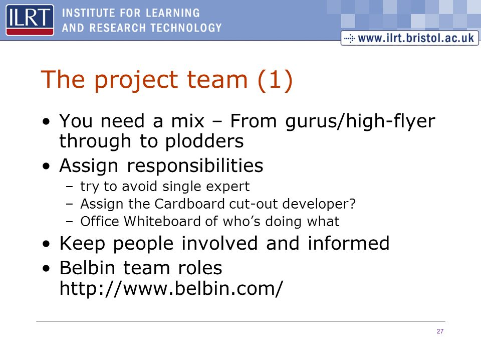 27 The project team (1) You need a mix – From gurus/high-flyer through to plodders Assign responsibilities –try to avoid single expert –Assign the Car
