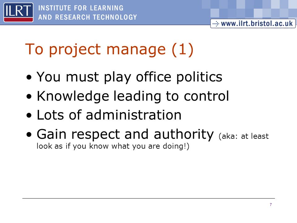 7 To project manage (1) You must play office politics Knowledge leading to control Lots of administration Gain respect and authority (aka: at least lo