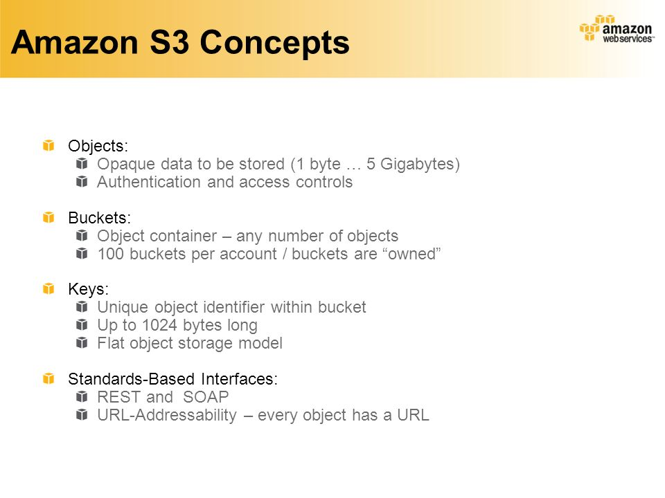 Amazon S3 Concepts Objects: Opaque data to be stored (1 byte … 5 Gigabytes) Authentication and access controls Buckets: Object container – any number of objects 100 buckets per account / buckets are owned Keys: Unique object identifier within bucket Up to 1024 bytes long Flat object storage model Standards-Based Interfaces: REST and SOAP URL-Addressability – every object has a URL