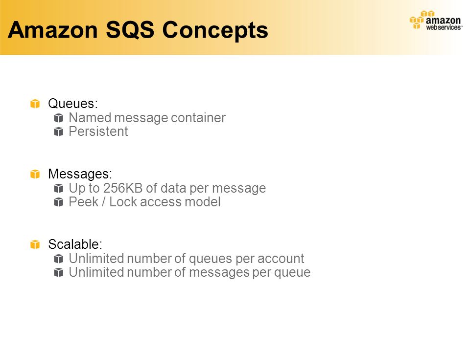 Amazon SQS Concepts Queues: Named message container Persistent Messages: Up to 256KB of data per message Peek / Lock access model Scalable: Unlimited number of queues per account Unlimited number of messages per queue