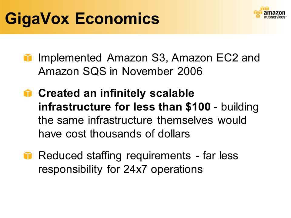 GigaVox Economics Implemented Amazon S3, Amazon EC2 and Amazon SQS in November 2006 Created an infinitely scalable infrastructure for less than $100 - building the same infrastructure themselves would have cost thousands of dollars Reduced staffing requirements - far less responsibility for 24x7 operations