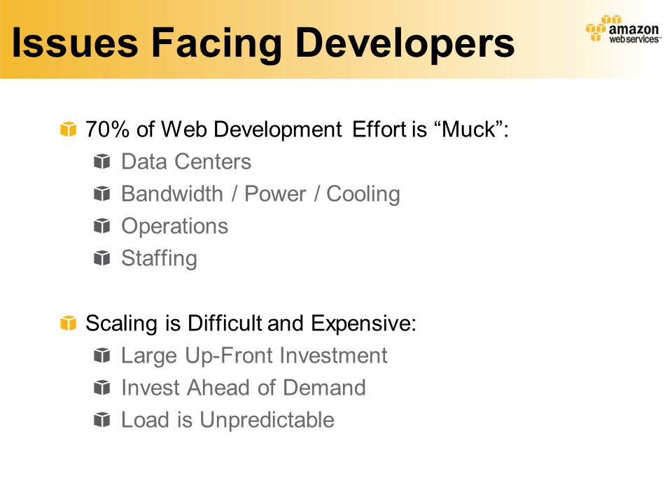 Issues Facing Developers 70% of Web Development Effort is Muck: Data Centers Bandwidth / Power / Cooling Operations Staffing Scaling is Difficult and Expensive: Large Up-Front Investment Invest Ahead of Demand Load is Unpredictable