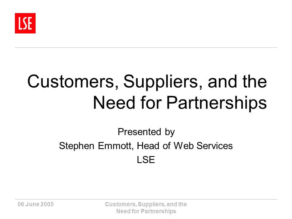 06 June 2005Customers, Suppliers, and the Need for Partnerships Presented by Stephen Emmott, Head of Web Services LSE